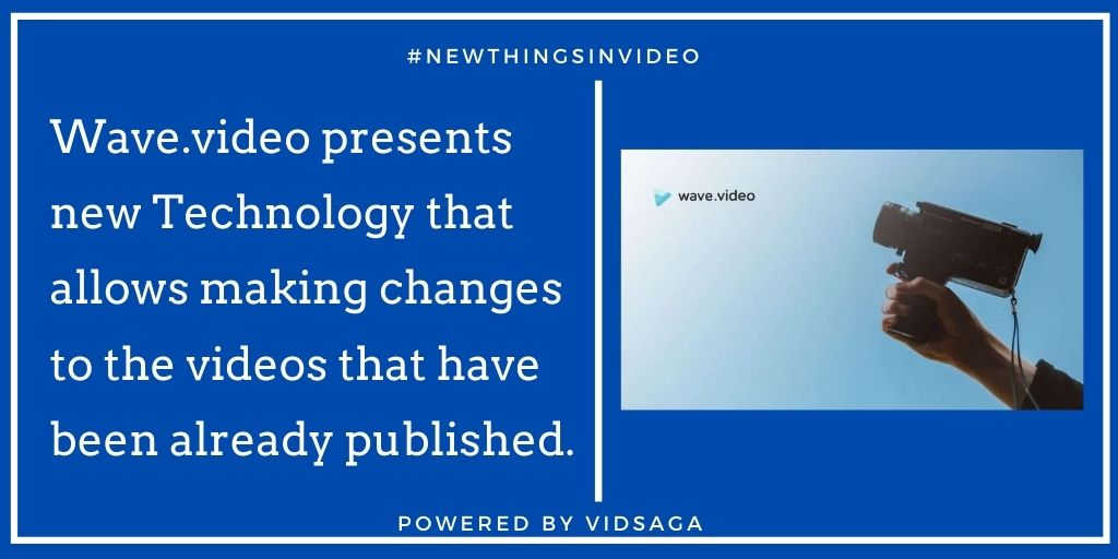 Wave.video presents new Technology that allows making changes to the videos that have been already published.